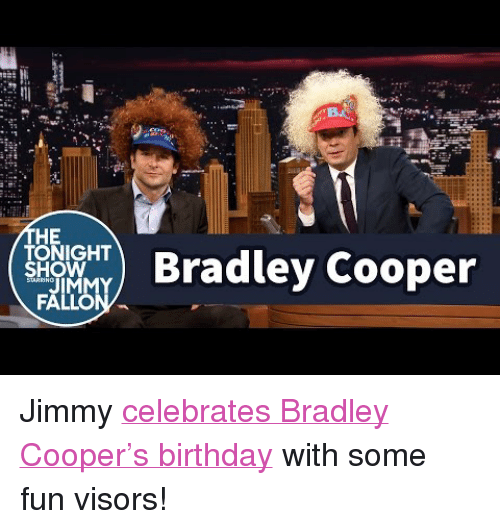 """Birthday, Target, and youtube.com: HE  TONIGHT  SHOW  ) Bradley Cooper <p>Jimmy <a href=""""https://www.youtube.com/watch?v=jW0ibIUy_74"""" target=""""_blank"""">celebrates Bradley Cooper's birthday</a> with some fun visors!</p>"""
