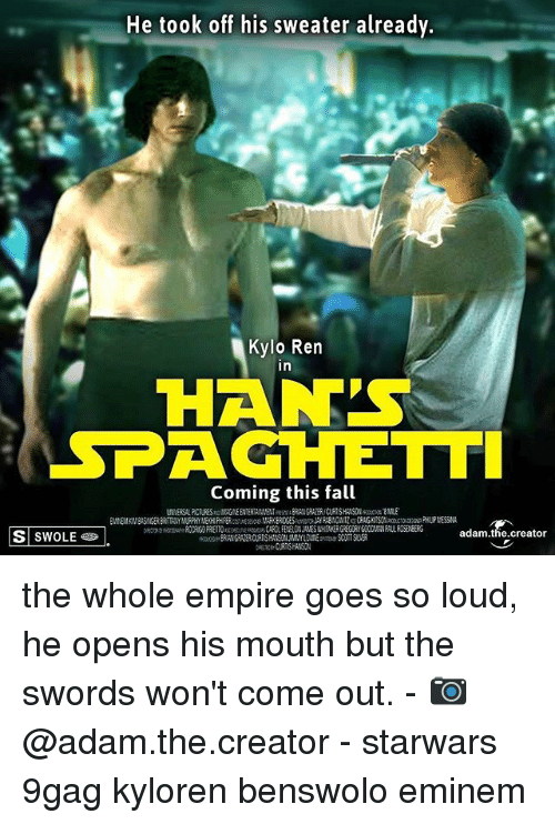 9gag, Eminem, and Empire: He took off his sweater already.  Kylo Ren  in  HAN'S  SPAGHETT  Coming this fall  S SWOLE  adam.the.creator the whole empire goes so loud, he opens his mouth but the swords won't come out. - 📷@adam.the.creator - starwars 9gag kyloren benswolo eminem
