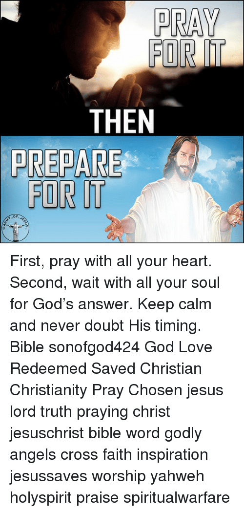 God, Jesus, and Love: HE  TRT  PR First, pray with all your heart. Second, wait with all your soul for God's answer. Keep calm and never doubt His timing. Bible sonofgod424 God Love Redeemed Saved Christian Christianity Pray Chosen jesus lord truth praying christ jesuschrist bible word godly angels cross faith inspiration jesussaves worship yahweh holyspirit praise spiritualwarfare