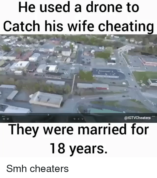 a drone: He used a drone to  Catch his wife cheating  @IGTVCheaters  They were married for  18 years Smh cheaters