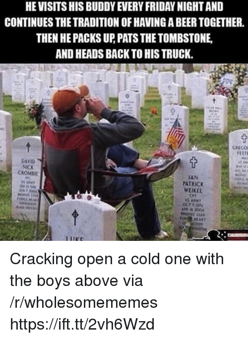 ort: HE VISITS HIS BUDDY EVERY FRIDAY NIGHT AND  CONTINUES THE TRADITION OF HAVING A BEER TOGETHER.  THEN HE PACKS UP, PATS THE TOMBSTONE  AND HEADS BACK TO HIS TRUCK.  DAVID  NICK  CKOMME  IAN  PATRICK  WEIKEL  Ort Cracking open a cold one with the boys above via /r/wholesomememes https://ift.tt/2vh6Wzd