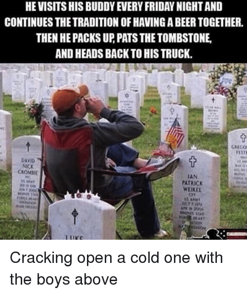 ort: HE VISITS HIS BUDDY EVERY FRIDAY NIGHT AND  CONTINUES THE TRADITION OF HAVING A BEER TOGETHER.  THEN HE PACKS UP, PATS THE TOMBSTONE  AND HEADS BACK TO HIS TRUCK.  DAVID  NICK  CKOMME  IAN  PATRICK  WEIKEL  Ort Cracking open a cold one with the boys above