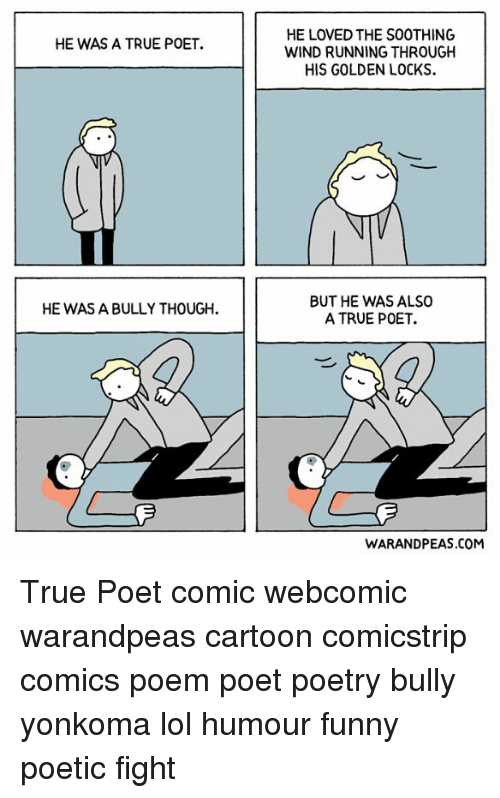 Funny, Lol, and Memes: HE WAS A TRUE POET.  HE WAS A BULLY THOUGH.  HE LOVED THE SOOTHING  WIND RUNNING THROUGH  HIS GOLDEN LOCKS.  BUT HE WAS ALSO  A TRUE POET.  WARANDPEAS.COM True Poet comic webcomic warandpeas cartoon comicstrip comics poem poet poetry bully yonkoma lol humour funny poetic fight