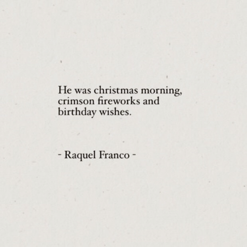 Birthday, Christmas, and Fireworks: He was christmas morning,  crimson fireworks and  birthday wishes  Raquel Franco  -  -