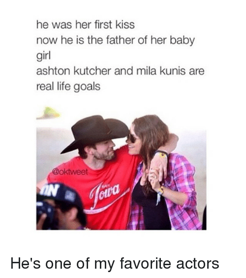 Kiss Now: he was her first kiss  now he is the father of her baby  girl  ashton kutcher and mila kunis are  real life goals  oktweet He's one of my favorite actors