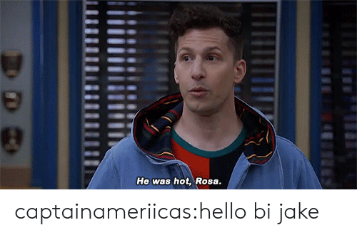 Hello, Tumblr, and Blog: He was hot, Rosa captainameriicas:hello bi jake