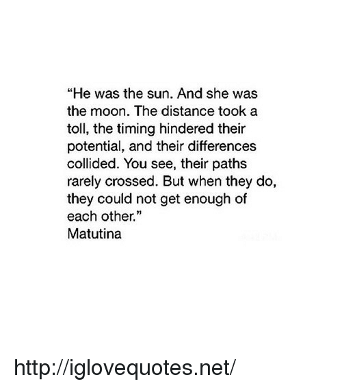 "Http, Moon, and Net: ""He was the sun. And she was  the moon. The distance took a  toll, the timing hindered their  potential, and their differences  collided. You see, their paths  rarely crossed. But when they do,  they could not get enough of  each other.""  Matutina http://iglovequotes.net/"
