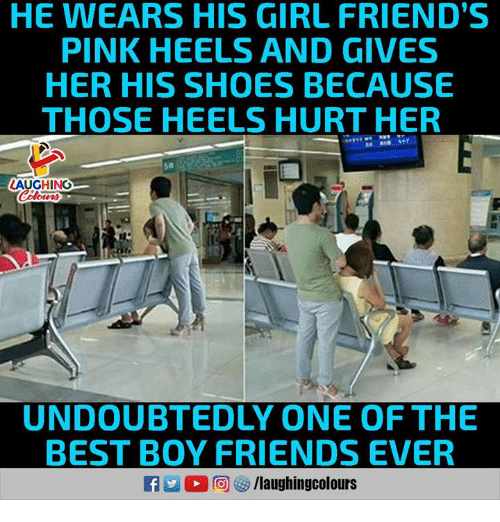 Friends, Shoes, and Best: HE WEARS HIS GIRL FRIEND'S  PINK HEELS AND GIVES  HER HIS SHOES BECAUSE  THOSE HEELS HURT HER  50  LAUGHING  UNDOUBTEDLY ONE OF THE  BEST BOY FRIENDS EVER  R E O r回够/laughingcolours