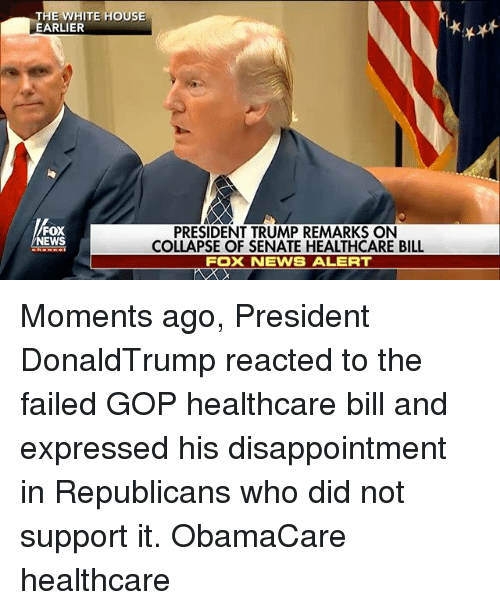 Memes, News, and White House: HE WHITE HOUSE  EARLIER  FOX  NEWS  PRESIDENT TRUMP REMARKS ON  COLLAPSE OF SENATE HEALTHCARE BILL  FOX NEWS ALERT Moments ago, President DonaldTrump reacted to the failed GOP healthcare bill and expressed his disappointment in Republicans who did not support it. ObamaCare healthcare
