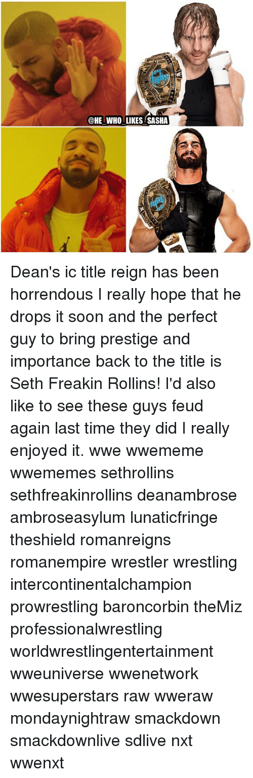 rollins: @HE WHO LIKES SASHA Dean's ic title reign has been horrendous I really hope that he drops it soon and the perfect guy to bring prestige and importance back to the title is Seth Freakin Rollins! I'd also like to see these guys feud again last time they did I really enjoyed it. wwe wwememe wwememes sethrollins sethfreakinrollins deanambrose ambroseasylum lunaticfringe theshield romanreigns romanempire wrestler wrestling intercontinentalchampion prowrestling baroncorbin theMiz professionalwrestling worldwrestlingentertainment wweuniverse wwenetwork wwesuperstars raw wweraw mondaynightraw smackdown smackdownlive sdlive nxt wwenxt