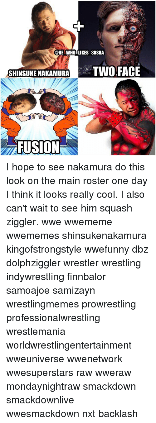 Memes, Two-Face, and Wrestling: @HE WHO LIKES SASHA  SHINSUKE NAKAMURA  EYDENT-1  TWO FACE  WEEN MAKEU  FUSION I hope to see nakamura do this look on the main roster one day I think it looks really cool. I also can't wait to see him squash ziggler. wwe wwememe wwememes shinsukenakamura kingofstrongstyle wwefunny dbz dolphziggler wrestler wrestling indywrestling finnbalor samoajoe samizayn wrestlingmemes prowrestling professionalwrestling wrestlemania worldwrestlingentertainment wweuniverse wwenetwork wwesuperstars raw wweraw mondaynightraw smackdown smackdownlive wwesmackdown nxt backlash