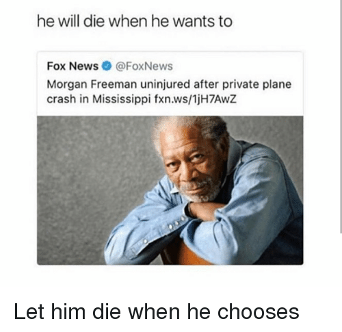 Morgan Freeman, News, and Fox News: he will die when he wants to  Fox News@FoxNews  Morgan Freeman uninjured after private plane  crash in Mississippi fxn.ws/1jH7AwZ <p>Let him die when he chooses</p>