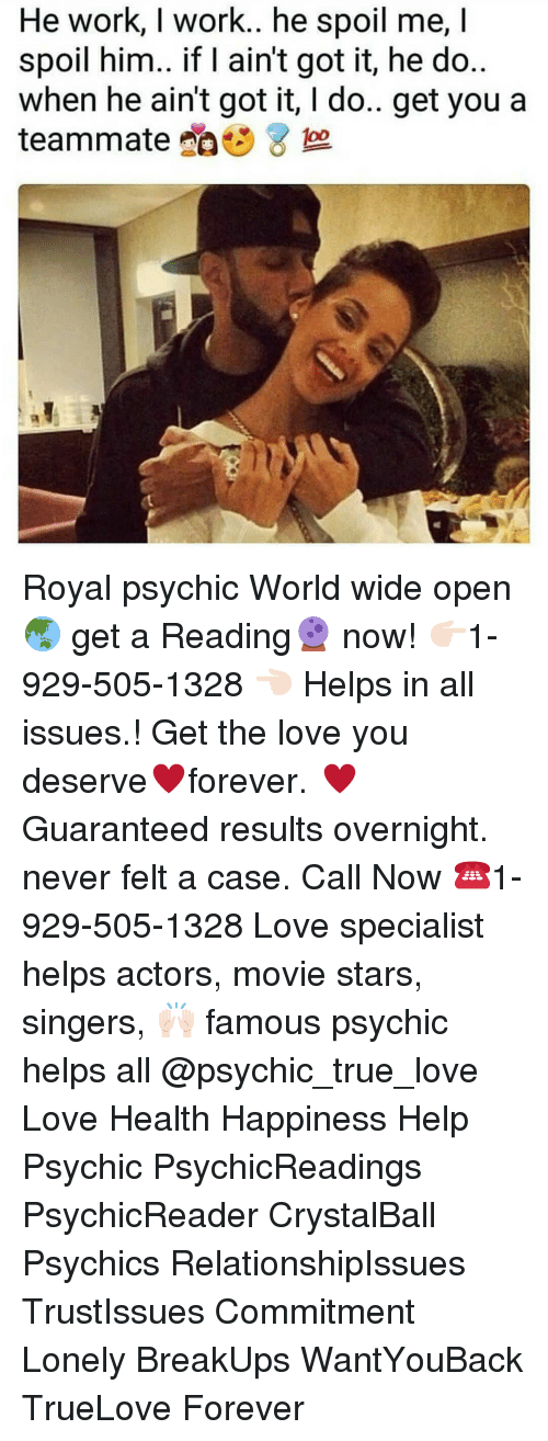 Love, Memes, and True: He work, work.. he spoil me,I  spoil him.. if I ain't got it, he do  when he ain't got it, I do.. get you a  teammate da  te 8 Royal psychic World wide open 🌏 get a Reading🔮 now! 👉🏻1-929-505-1328 👈🏻 Helps in all issues.! Get the love you deserve♥️forever. ♥️ Guaranteed results overnight. never felt a case. Call Now ☎️1-929-505-1328 Love specialist helps actors, movie stars, singers, 🙌🏻 famous psychic helps all @psychic_true_love Love Health Happiness Help Psychic PsychicReadings PsychicReader CrystalBall Psychics RelationshipIssues TrustIssues Commitment Lonely BreakUps WantYouBack TrueLove Forever