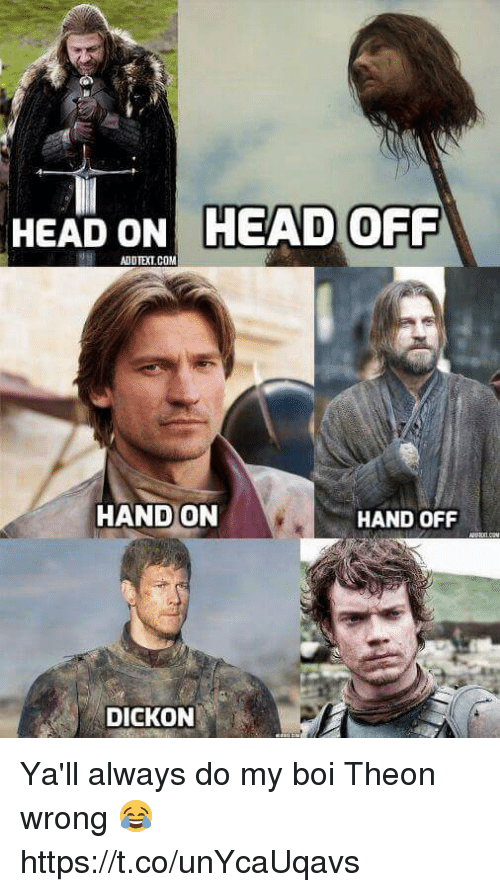 Head, Boi, and Always: HEAD ONHEAD  OFF  HAND ON  HAND OFF  DICKON Ya'll always do my boi Theon wrong 😂 https://t.co/unYcaUqavs