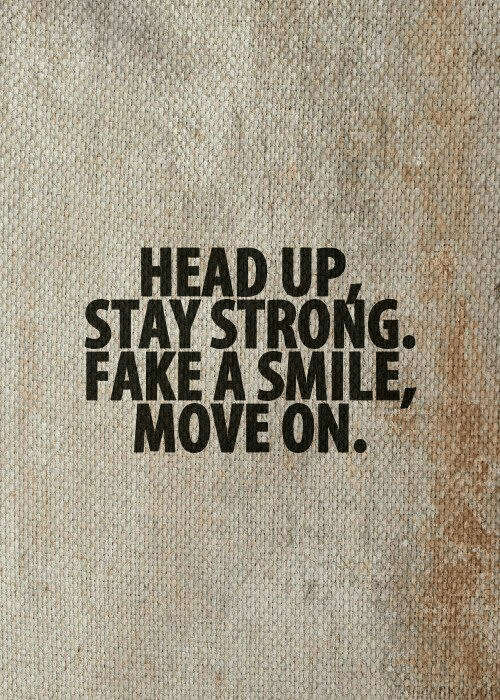 Fake, Head, and Smile: HEAD UP  STAY STRONG  FAKE A SMILE,  MOVE ON.