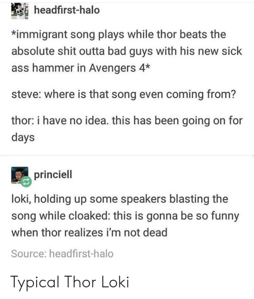 Ass, Bad, and Funny: headfirst-halo  *immigrant song plays while thor beats the  absolute shit outta bad guys with his new sick  ass hammer in Avengers 4*  steve: where is that song even coming from?  thor: i have no idea. this has been going on for  days  princiell  loki, holding up some speakers blasting the  song while cloaked: this is gonna be so funny  when thor realizes i'm not dead  Source: headfirst-halo Typical Thor  Loki