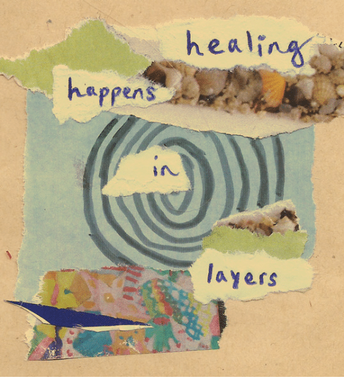 Layers, Healing, and Happens: healing  happens  in  layers