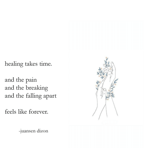 breakin: healing takes time.  and the pain  and the breakin  and the falling apart  feels like forever  -juansen dizon