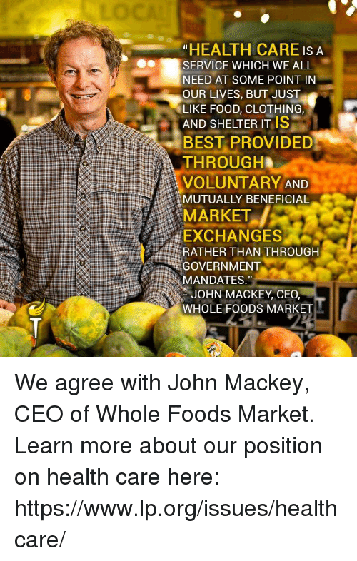 "Food, Memes, and Whole Foods: ""HEALTH CARE IS A  SERVICE WHICH WE ALL  NEED AT SOME POINT IN  OUR LIVES, BUT JUST  LIKE FOOD, CLOTHING,  AND SHELTER ITIS  BEST PROVIDED  THROUGH  VOLUNTARY AND  MUTUALLY BENEFICIAL  MARKET  EXCHANGES  RATHER THAN THROUGH  GOVERNMENT  MANDATES,""  JOHN MACKEY, CEO,  WHOLE FOODS MARKET We agree with John Mackey, CEO of Whole Foods Market.  Learn more about our position on health care here: https://www.lp.org/issues/healthcare/"