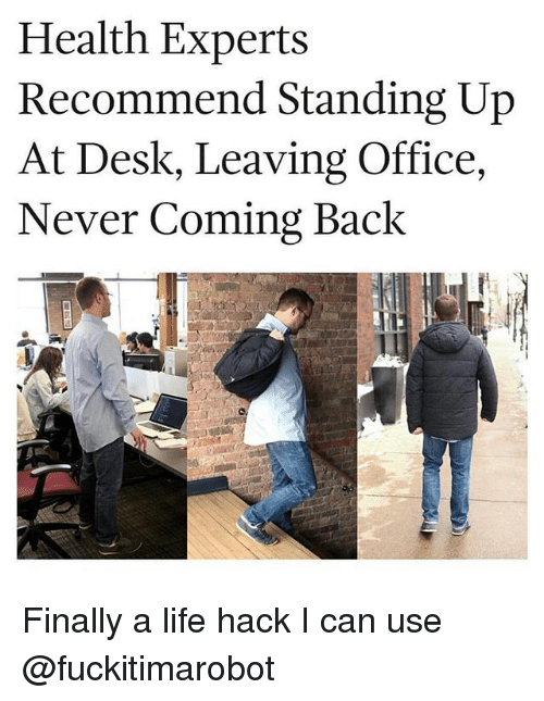 Funny, Life, and Life Hack: Health Experts  Recommend Standing Up  At Desk, Leaving Office,  Never Coming Back Finally a life hack I can use @fuckitimarobot