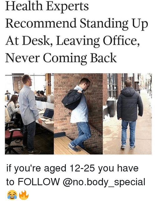 Memes, Desk, and Office: Health Experts  Recommend Standing Up  At Desk, Leaving Office,  Never Coming Back if you're aged 12-25 you have to FOLLOW @no.body_special 😂🔥