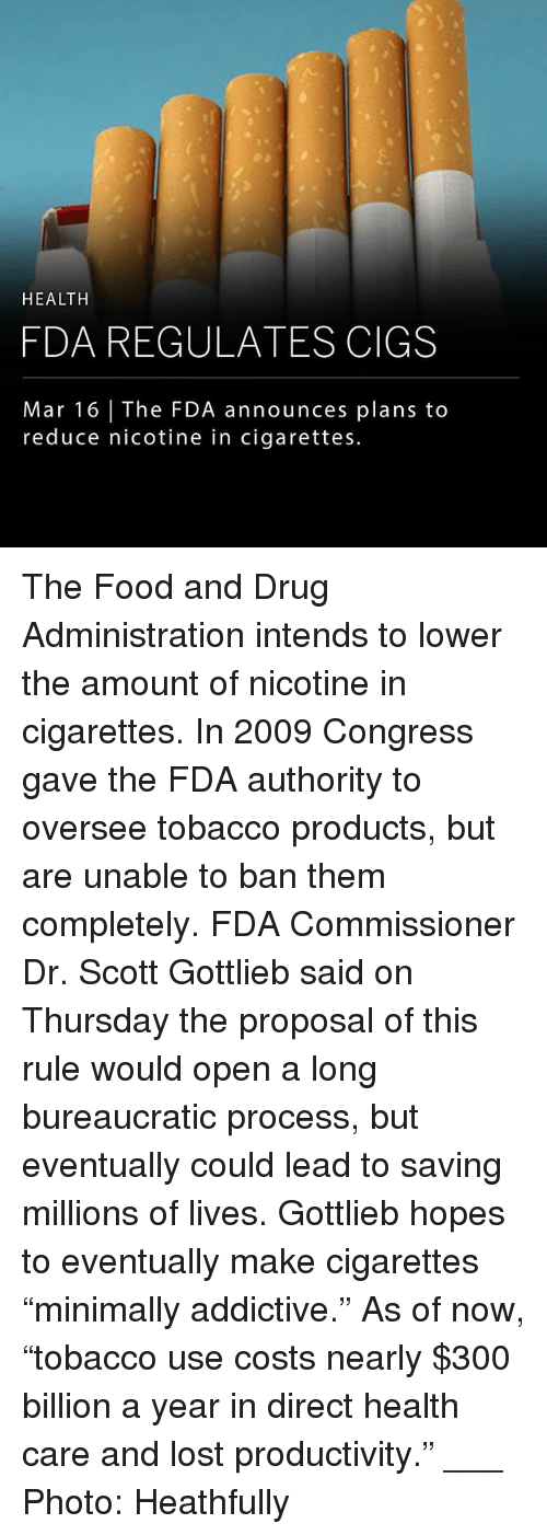 "Food, Memes, and Lost: HEALTH  FDA REGULATES CIGS  Mar 16 | The FDA announces plans to  reduce nicotine in cigarettes. The Food and Drug Administration intends to lower the amount of nicotine in cigarettes. In 2009 Congress gave the FDA authority to oversee tobacco products, but are unable to ban them completely. FDA Commissioner Dr. Scott Gottlieb said on Thursday the proposal of this rule would open a long bureaucratic process, but eventually could lead to saving millions of lives. Gottlieb hopes to eventually make cigarettes ""minimally addictive."" As of now, ""tobacco use costs nearly $300 billion a year in direct health care and lost productivity."" ___ Photo: Heathfully"