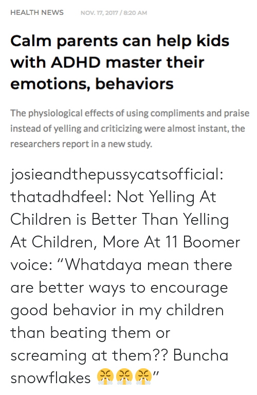 "Adhd: HEALTH NEWSNOV 17, 2017/8:20 AM  Calm parents can help kids  with ADHD master their  emotions, behaviors  The physiological effects of using compliments and praise  instead of yelling and criticizing were almost instant, the  researchers report in a new study. josieandthepussycatsofficial: thatadhdfeel: Not Yelling At Children is Better Than Yelling At Children, More At 11    Boomer voice: ""Whatdaya mean there are better ways to encourage good behavior in my children than beating them or screaming at them?? Buncha snowflakes 😤😤😤"""