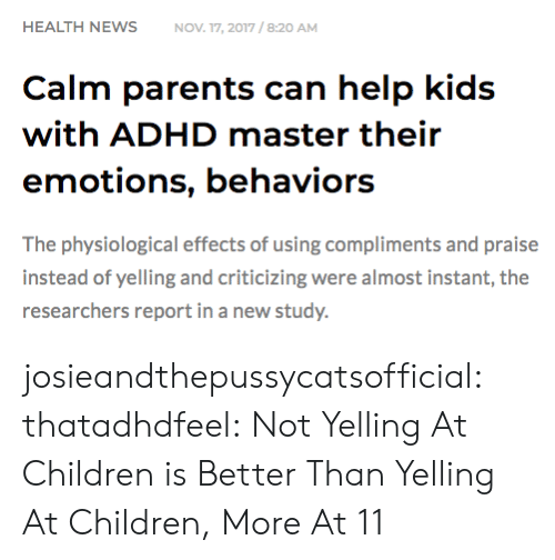Praise: HEALTH NEWSNOV 17, 2017/8:20 AM  Calm parents can help kids  with ADHD master their  emotions, behaviors  The physiological effects of using compliments and praise  instead of yelling and criticizing were almost instant, the  researchers report in a new study. josieandthepussycatsofficial: thatadhdfeel: Not Yelling At Children is Better Than Yelling At Children, More At 11