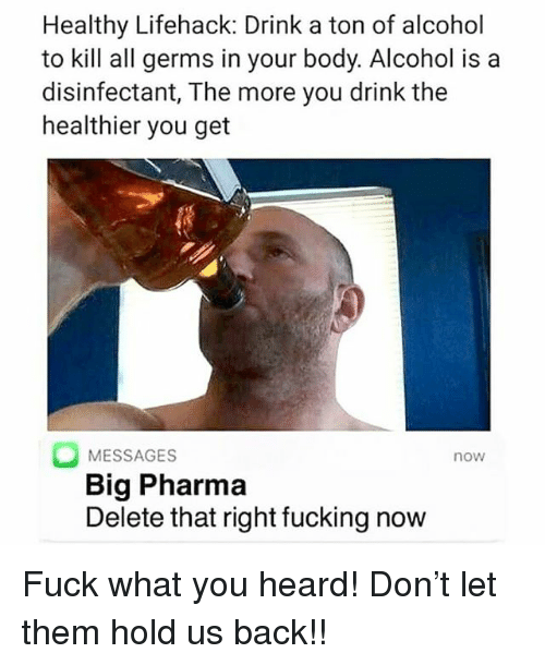Fucking, Memes, and Alcohol: Healthy Lifehack: Drink a ton of alcohol  to kill all germs in your body. Alcohol is a  disinfectant, The more you drink the  healthier you get  MESSAGES  Big Pharma  Delete that right fucking now  now Fuck what you heard! Don't let them hold us back!!