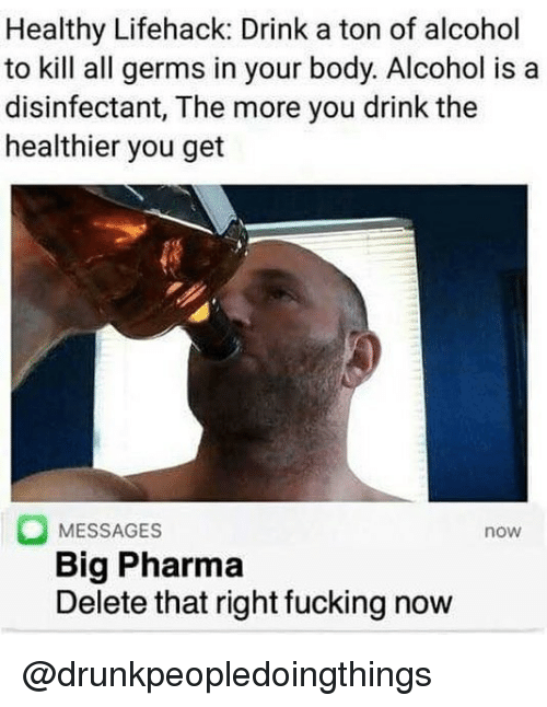 Fucking, Memes, and Alcohol: Healthy Lifehack: Drink a ton of alcohol  to kill all germs in your body. Alcohol is a  disinfectant, The more you drink the  healthier you get  MESSAGES  Big Pharma  Delete that right fucking now  now @drunkpeopledoingthings
