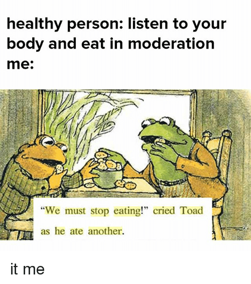 """Toade: healthy person: listen to your  body and eat in moderation  me:  """"We must stop eating!"""" cried Toad  as he ate another. it me"""