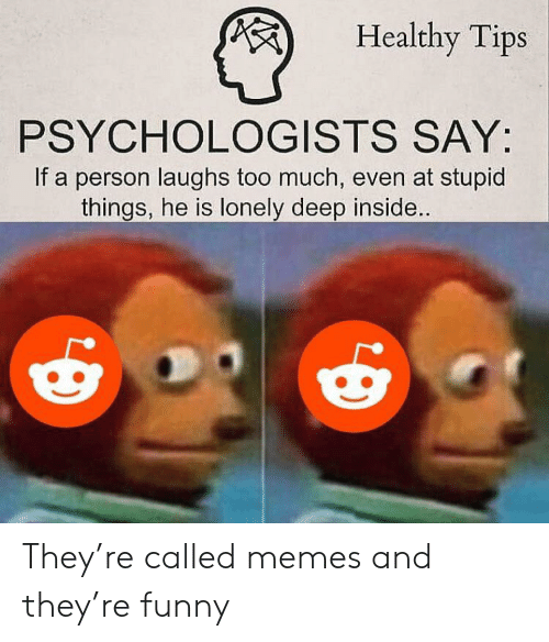 deep inside: Healthy Tips  PSYCHOLOGISTS SAY:  If a person laughs too much, even at stupid  things, he is lonely deep inside.. They're called memes and they're funny