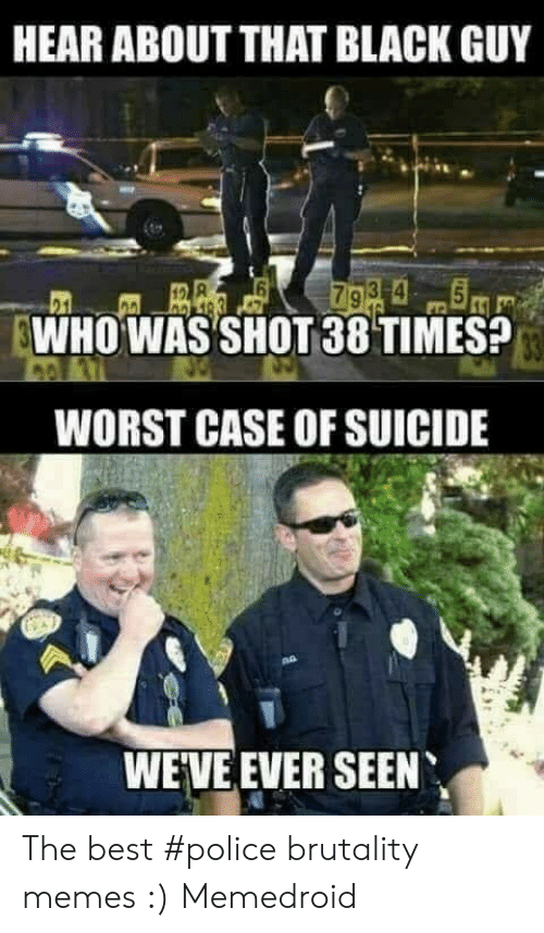 Memes, Police, and Best: HEAR ABOUT THAT BLACK GUY  WHO WAS SHOT 38 TIMES?  WORST CASE OF SUICIDE  WEVE EVER SEEN The best #police brutality memes :) Memedroid