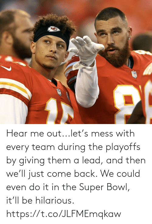 lead: Hear me out...let's mess with every team during the playoffs by giving them a lead, and then we'll just come back. We could even do it in the Super Bowl, it'll be hilarious. https://t.co/JLFMEmqkaw