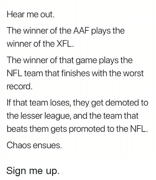 Nfl, The Worst, and Beats: Hear me out.  The winner of the AAF plays the  winner of the XFL.  The winner of that game plays the  NFL team that finishes with the worst  record  If that team loses, they get demoted to  the lesser league, and the team that  beats them gets promoted to the NFL.  Chaos ensues. Sign me up.