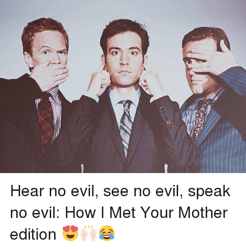 see no evil: Hear no evil, see no evil, speak no evil: How I Met Your Mother edition 😍🙌🏻😂
