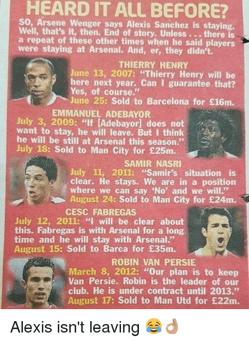 """Arsene Wenger: HEARD IT ALL BEFORE?  So, Arsene Wenger says Alexis Sanchez is staying.  Well, that's it, then. End of story. Unless. . .there  a repeat of these other times when he said players  were staying at Arsenal. And, er, they didn't.  THIERRY HENRY  June 13, 2007: """"Thierry Henry will be  here next year. Can I guarantee that?  Yes, of course.""""  June 25: Sold to Barcelona for £16m.  EMMANUEL ADEBAYOR  July 3, 2009: """"If [Adebayor] does not  want to stay, he will leave. But I think  he will be still at Arsenal this season.""""  July 18: Sold to Man City for £25m.  SAMIR NASRI  July 11, 2011: """"Samir's situation is  clear. He stays. We are in a position  where we can say No' and we will""""  August 24: Sold to Man City for £24m.  CESC FABREGAS  July 12, 2011: """"I will be clear about  this. Fabregas is with Arsenal for a long  time and he will stay with Arsenal.""""  August 15: Sold to Barca for £35m.  ROBIN VAN PERSIE  March 8, 2012: """"Our plan is to keep  Van Persie. Robin is the leader of our  club. He is under contract until 2013.""""  August 17: Sold to Man Utd for £22m. Alexis isn't leaving 😂👌🏽"""