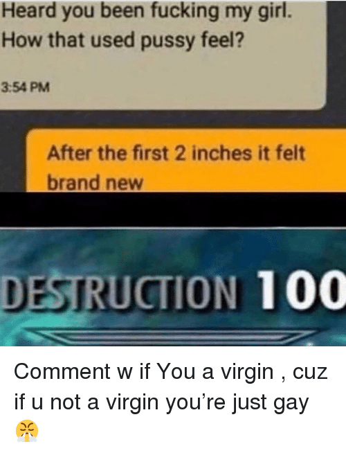 Anaconda, Fucking, and Pussy: Heard you been fucking my girl.  How that used pussy feel?  3:54 PM  After the first 2 inches it felt  brand new  DESTRUCTION 100 Comment w if You a virgin , cuz if u not a virgin you're just gay 😤