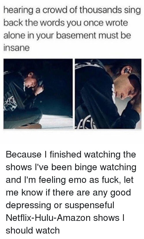 Emoes: hearing a crowd of thousands sing  back the words you once wrote  alone in your basement must be  Insane Because I finished watching the shows I've been binge watching and I'm feeling emo as fuck, let me know if there are any good depressing or suspenseful Netflix-Hulu-Amazon shows I should watch