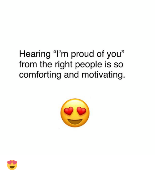"Memes, Proud, and 🤖: Hearing ""I'm proud of you""  from the right people is so  comforting and motivating. 😍"