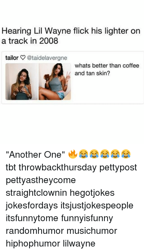 """Another One, Lil Wayne, and Memes: Hearing Lil Wayne flick his lighter on  a track in 2008  tailor @taidelavergne  whats better than coffee  and tan skin? """"Another One"""" 🔥😂😂😂😂😂 tbt throwbackthursday pettypost pettyastheycome straightclownin hegotjokes jokesfordays itsjustjokespeople itsfunnytome funnyisfunny randomhumor musichumor hiphophumor lilwayne"""
