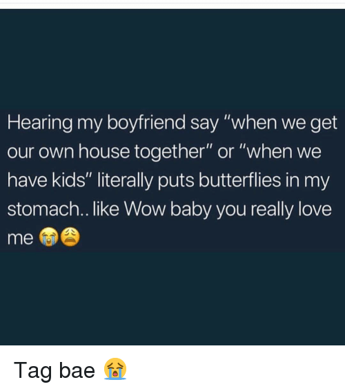 "Bae, Love, and Memes: Hearing my boyfriend say ""when we get  our own house together"" or ""when we  have kids"" literally puts butterflies in my  stomach.. like Wow baby you really love  me Tag bae 😭"