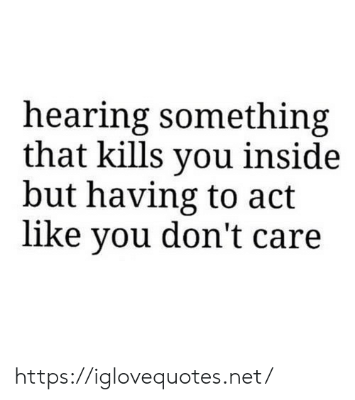 Net, Act, and You: hearing something  that kills you inside  but having to act  like you don't care https://iglovequotes.net/