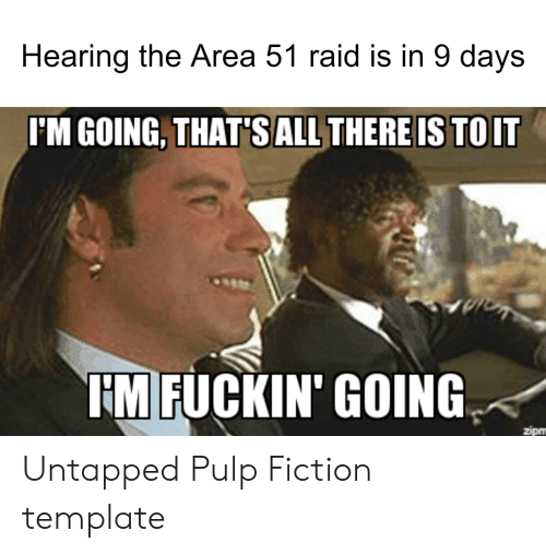 Pulp Fiction, Dank Memes, and Fiction: Hearing the Area 51 raid is in 9 days  I'M GOING, THAT'SALL THERE IS TOIT  HM FUCKIN' GOING  zipm Untapped Pulp Fiction template