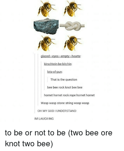 to be or not to be: heart  kirschtein-be-bitchin:  lots-of-pun  That is the question  bee bee rock knot bee bee  hornet hornet rock rope hornet hornet  Wasp wasp stone string wasp wasp  OH MY GODI UNDERSTAND  IM LAUGIIING to be or not to be (two bee ore knot two bee)