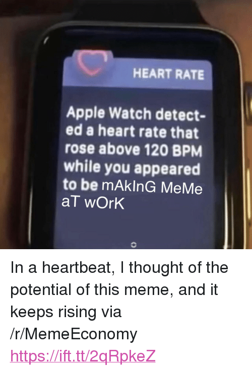"""Making Meme: HEART RATE  Apple Watch detect-  ed a heart rate that  rose above 120 BPM  while you appeared  to be mAkInG MeMe  aT wOrk <p>In a heartbeat, I thought of the potential of this meme, and it keeps rising via /r/MemeEconomy <a href=""""https://ift.tt/2qRpkeZ"""">https://ift.tt/2qRpkeZ</a></p>"""