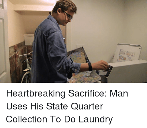 Dank, 🤖, and Sacrifice: Heartbreaking Sacrifice: Man Uses His State Quarter Collection To Do Laundry