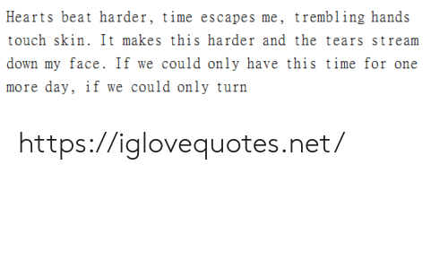 Hearts, Time, and Net: Hearts beat harder, time escapes me, trembling hands  touch skin. It makes this harder and the tears stream  down my face. If we could only have this time for one  more day, if we could only turn https://iglovequotes.net/