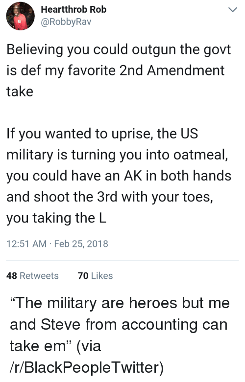 """Blackpeopletwitter, Heroes, and Military: Heartthrob Rob  @RobbyRav  Believing you could outgun the govt  is def my favorite 2nd Amendment  take  If you wanted to uprise, the US  military is turning you into oatmeal  you could have an AK in both hands  and shoot the 3rd with your toes,  you taking the L  12:51 AM Feb 25, 2018  48 Retweets  70 Likes <p>""""The military are heroes but me and Steve from accounting can take em"""" (via /r/BlackPeopleTwitter)</p>"""