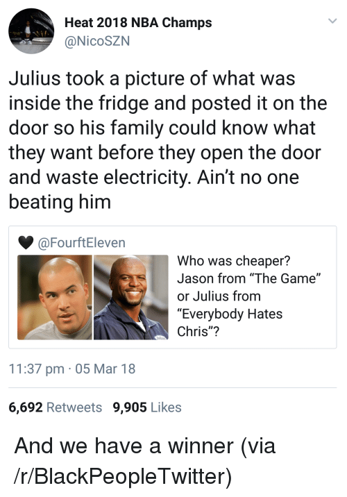 "Blackpeopletwitter, Everybody Hates Chris, and Family: Heat 2018 NBA Champs  @NicoSZN  Julius took a picture of what was  inside the fridge and posted it on the  door so his family could know what  they want before they open the door  and waste electricity. Ain't no one  beating him  @FourftEleven  Who was cheaper?  Jason from ""The Game""  or Julius from  ""Everybody Hates  Chris""?  11:37 pm 05 Mar 18  6,692 Retweets 9,905 Likes <p>And we have a winner (via /r/BlackPeopleTwitter)</p>"